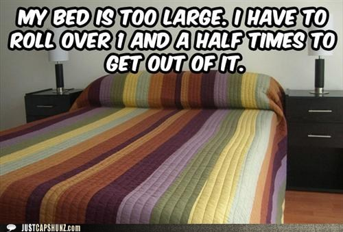 MY BED IS TOO LARGE. I HAVE TO ROLL OVER 1 AND A HALF TIMES TO GET OUT OF IT.