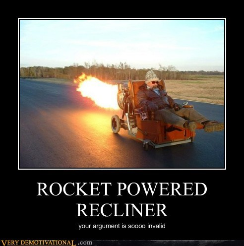 ROCKET POWERED RECLINER your argument is soooo invalid