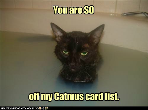 You are SO off my Catmus card list.