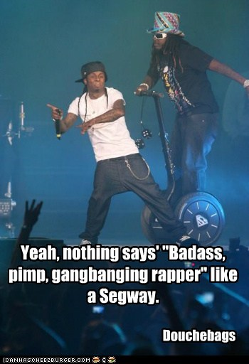 "Yeah, nothing says' ""Badass, pimp, gangbanging rapper"" like a Segway. Douchebags"