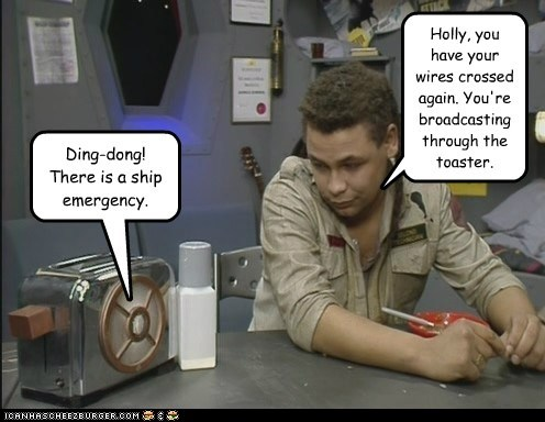 Ding-dong! There is a ship emergency. Holly, you have your wires crossed again. You're broadcasting through the toaster.