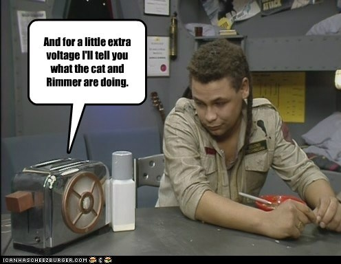 And for a little extra voltage I'll tell you what the cat and Rimmer are doing.