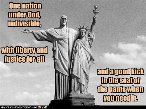 One nation under God, indivisible, with liberty and justice for all and a good kick in the seat of the pants when you need it.