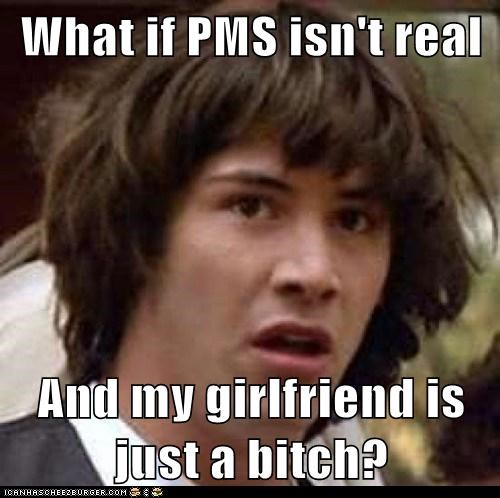 conspiracy keanu,girlfriend,pms