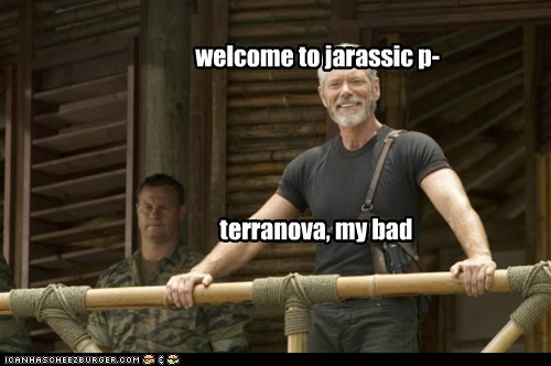 welcome to jarassic p- terranova, my bad