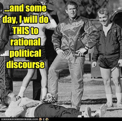 ...and some day, I will do THIS to rational political discourse