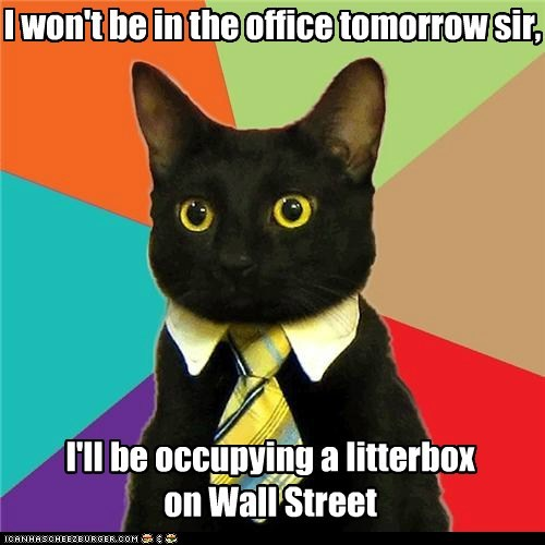 I won't be in the office tomorrow sir, I'll be occupying a litterbox on Wall Street