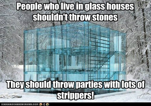 People Who Live In Glass Houses Shouldn T Throw Stones Cheezburger