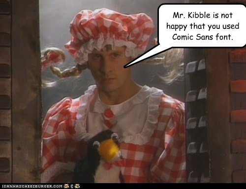 Mr. Kibble is not happy that you used Comic Sans font.