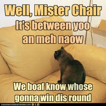 Well, Mister Chair It's between yoo an meh naow We boaf know whose gonna win dis round