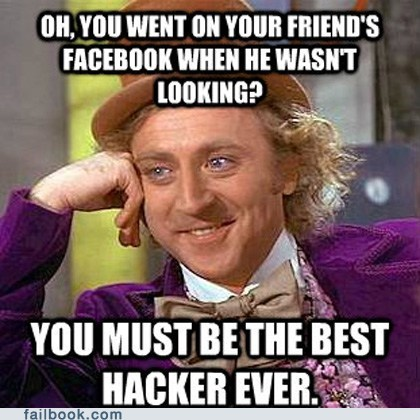 Internet meme - OH.YOU WENT ON YOUR FRIEND'S FACEBOOK WHEN HE WASNT LOOKING? YOU MUST BETHE BEST HACKER EVER. failbook.com