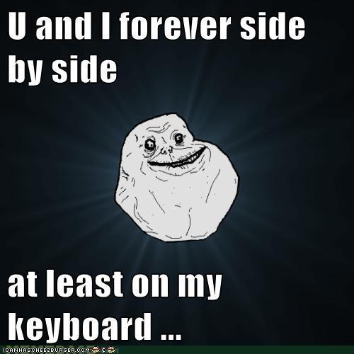forever alone keyboard Sad u and i