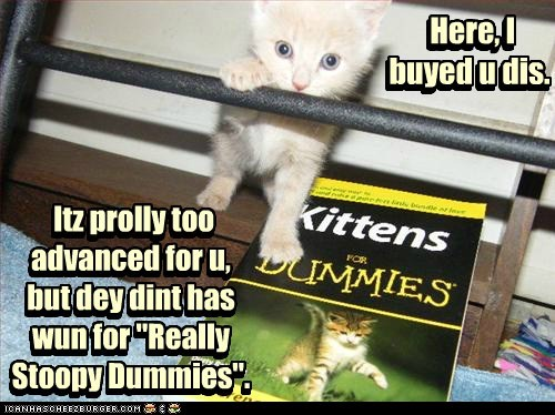 """Here, I buyed u dis. Itz prolly too advanced for u, but dey dint has wun for """"Really Stoopy Dummies"""". Itz prolly too advanced for u, but dey dint has wun for """"Really Stoopy Dummies"""". Here, I buyed u dis."""