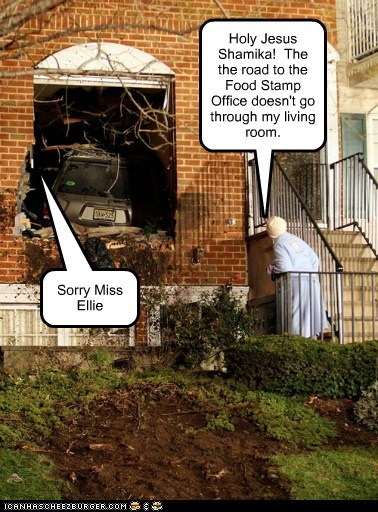 Holy Jesus Shamika! The the road to the Food Stamp Office doesn't go through my living room. Sorry Miss Ellie