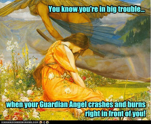 You know you're in big trouble... when your Guardian Angel crashes and burns right in front of you!