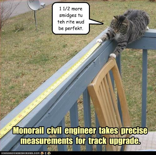 Monorail civil engineer takes precise measurements for track upgrade. 1 1/2 more smidges tu teh rite wud be perfekt.