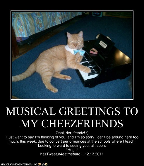 MUSICAL GREETINGS TO MY CHEEZFRIENDS Ohai, der, frendz! :) I just want to say I'm thinking of you, and I'm so sorry I can't be around here too much, this week, due to concert performances at the schools where I teach. Looking forward to seeing you, all, soon. *Hugs* hazTweetur4eatmeburd ~ 12.13.2011