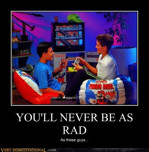 YOU'LL NEVER BE AS RAD As these guys...