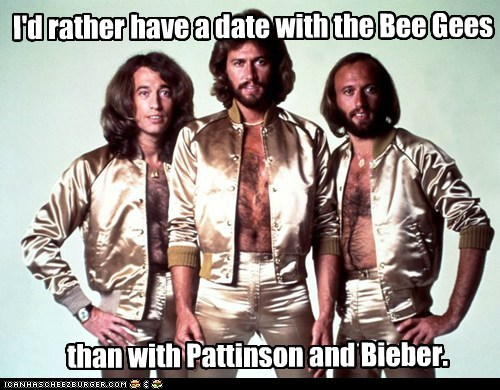 I'd rather have a date with the Bee Gees than with Pattinson and Bieber.