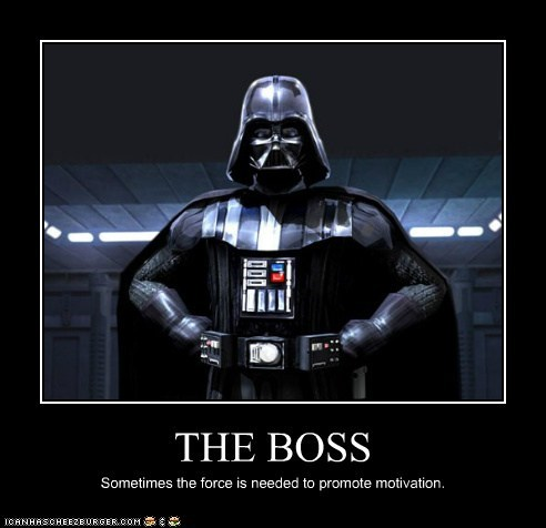 THE BOSS Sometimes the force is needed to promote motivation.