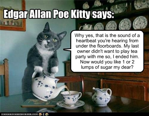 Edgar Allan Poe Kitty says: Why yes, that is the sound of a heartbeat you're hearing from under the floorboards. My last owner didn't want to play tea party with me so, I ended him. Now would you like 1 or 2 lumps of sugar my dear?