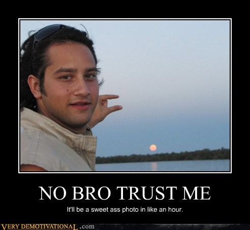 NO BRO TRUST ME It'll be a sweet ass photo in like an hour.