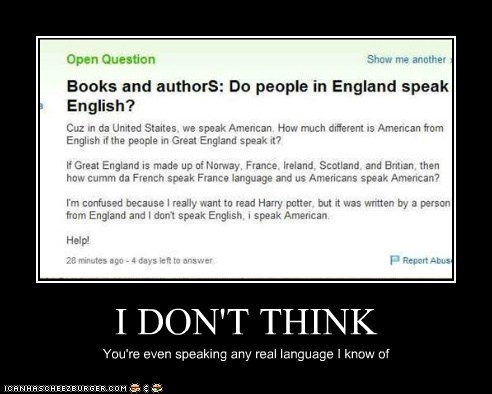 I DON'T THINK You're even speaking any real language I know of
