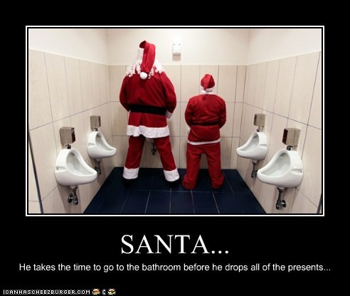 SANTA... He takes the time to go to the bathroom before he drops all of the presents...