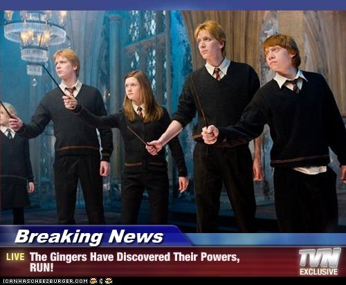 Breaking News - The Gingers Have Discovered Their Powers, RUN!