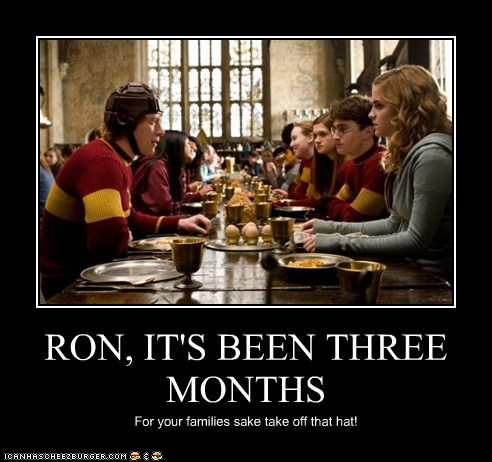 RON, IT'S BEEN THREE MONTHS For your families sake take off that hat!