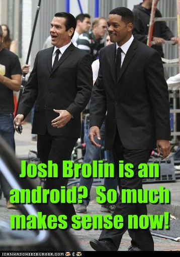 Josh Brolin is an android? So much makes sense now!