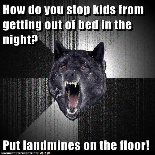 How do you stop kids from getting out of bed in the night? Put landmines on the floor!