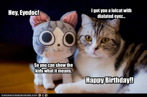 Hey, Eyedoc! Happy Birthday!! I got you a lolcat with dialated eyez... So you can show the kids what it means.
