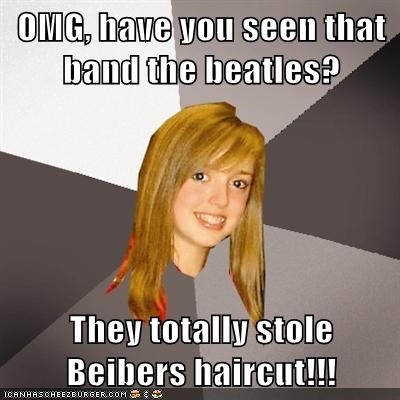 OMG, have you seen that band the beatles? They totally stole Beibers haircut!!!