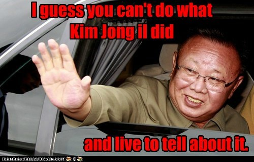 I guess you can't do what Kim Jong il did and live to tell about it.