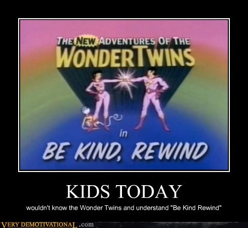 "KIDS TODAY wouldn't know the Wonder Twins and understand ""Be Kind Rewind"""