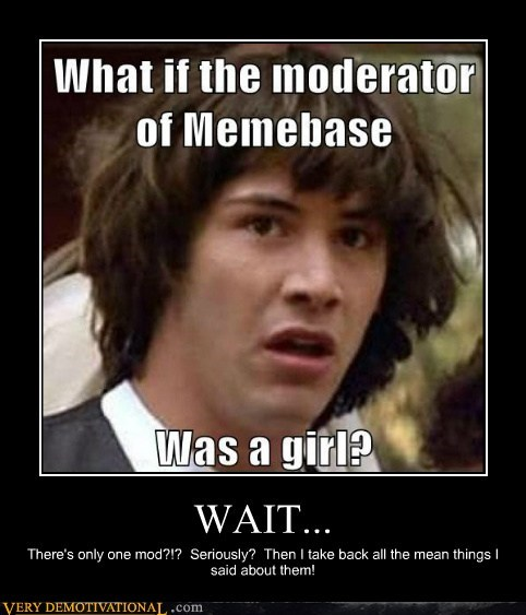 hilarious memebase moderator one one per 4 sites this is true wait