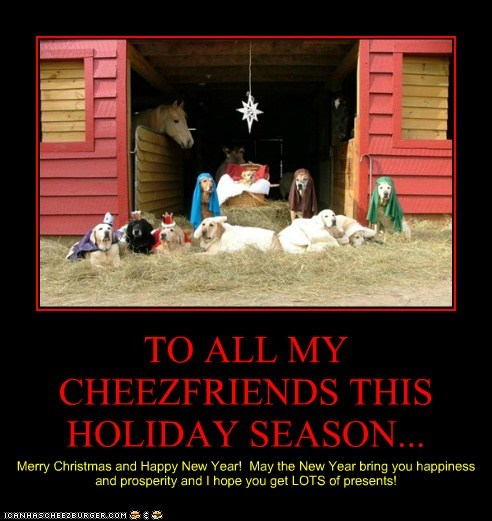 TO ALL MY CHEEZFRIENDS THIS HOLIDAY SEASON... Merry Christmas and Happy New Year! May the New Year bring you happiness and prosperity and I hope you get LOTS of presents!
