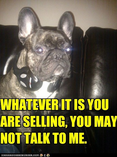 WHATEVER IT IS YOU ARE SELLING, YOU MAY NOT TALK TO ME.