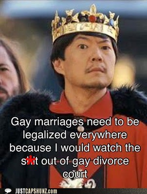 Gay marriages need to be legalized everywhere because I would watch the s**t out of gay divorce court.