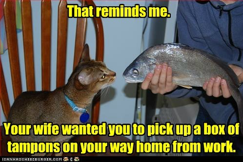 eww That reminds me. Your wife wanted you to pick up a box of tampons on your way home from work.