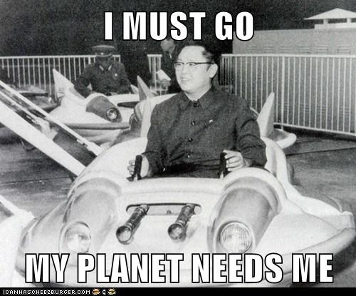 i must go i must go my planet needs me Kim Jong-Il my planet needs me Pundit Kitchen - 5598019840