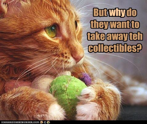 But *why* do they want to take away teh collectibles?