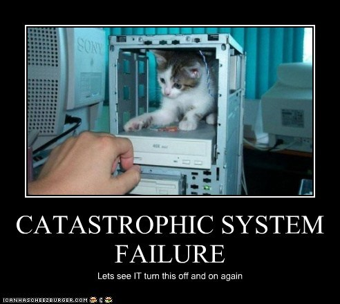 CATASTROPHIC SYSTEM FAILURE Lets see IT turn this off and on again