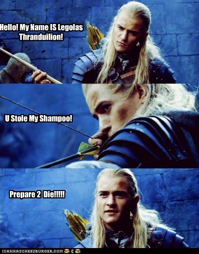 Hello! My Name IS Legolas Thranduilion! U Stole My Shampoo! Prepare 2 Die!!!!!
