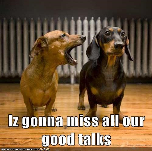 Iz gonna miss all our good talks