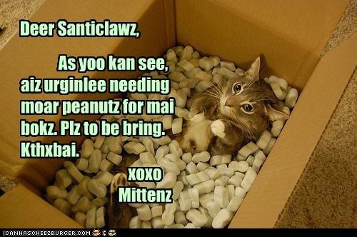 Deer Santiclawz, As yoo kan see, aiz urginlee needing moar peanutz for mai bokz. Plz to be bring. Kthxbai. xoxo Mittenz