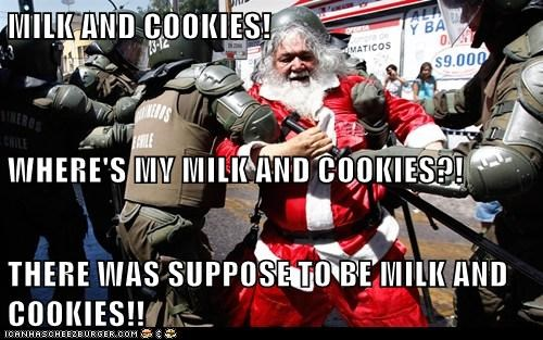 MILK AND COOKIES! WHERE'S MY MILK AND COOKIES?! THERE WAS SUPPOSE TO BE MILK AND COOKIES!!