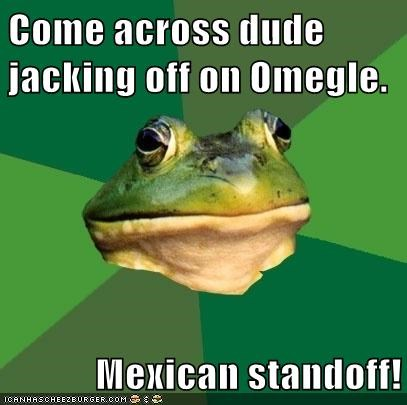 Come across dude jacking off on Omegle. Mexican standoff!