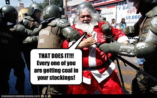 THAT DOES IT!!! Every one of you are getting coal in your stockings!